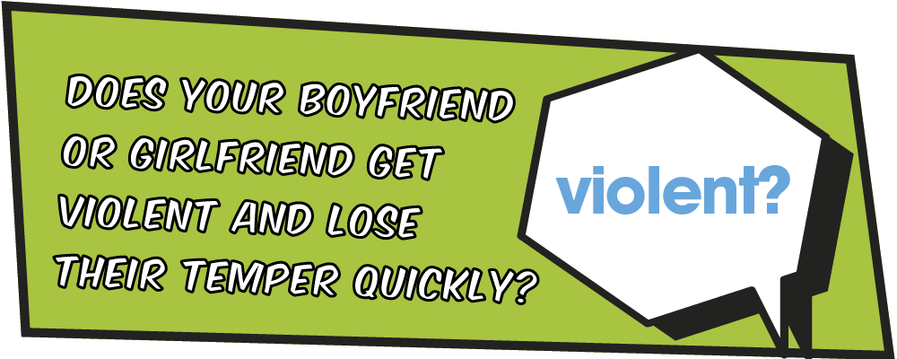 Does your boyfriend or girlfriend get violent and lose their temper quickly?