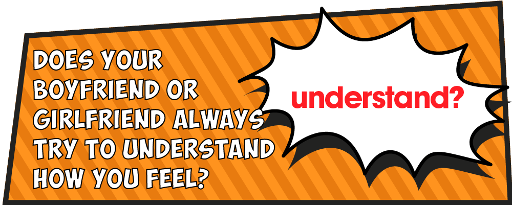 Does your boyfriend or girlfriend always try to understand how you feel?